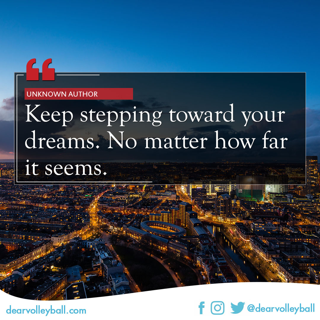 popular sayings and volleyball quotes. Keep stepping towards your dreams. No matter how far it seems.
