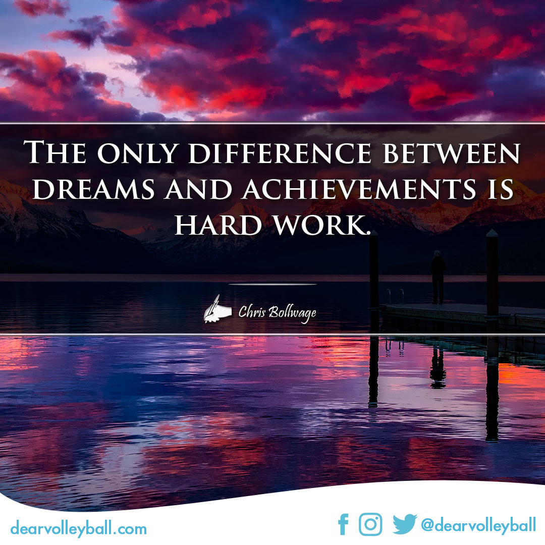 popular sayings and volleyball quotes.  The only difference between dreams and achievements is hard work.