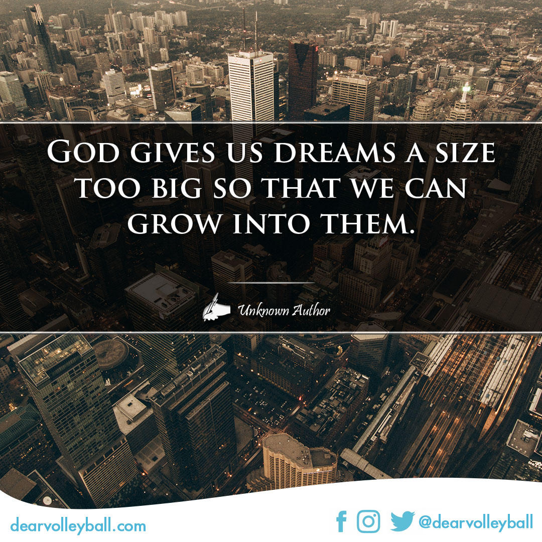 popular sayings and volleyball quotes. God gives us dreams a size too big so that we can grow into them.