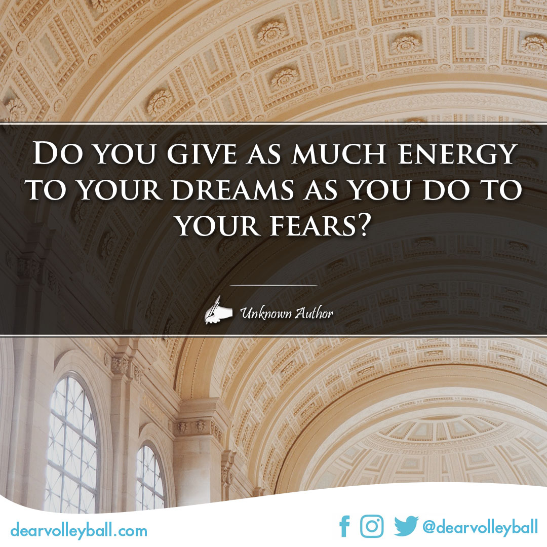 popular sayings and volleyball quotes. Do you give as much energy to your dreams as you do to your fears?