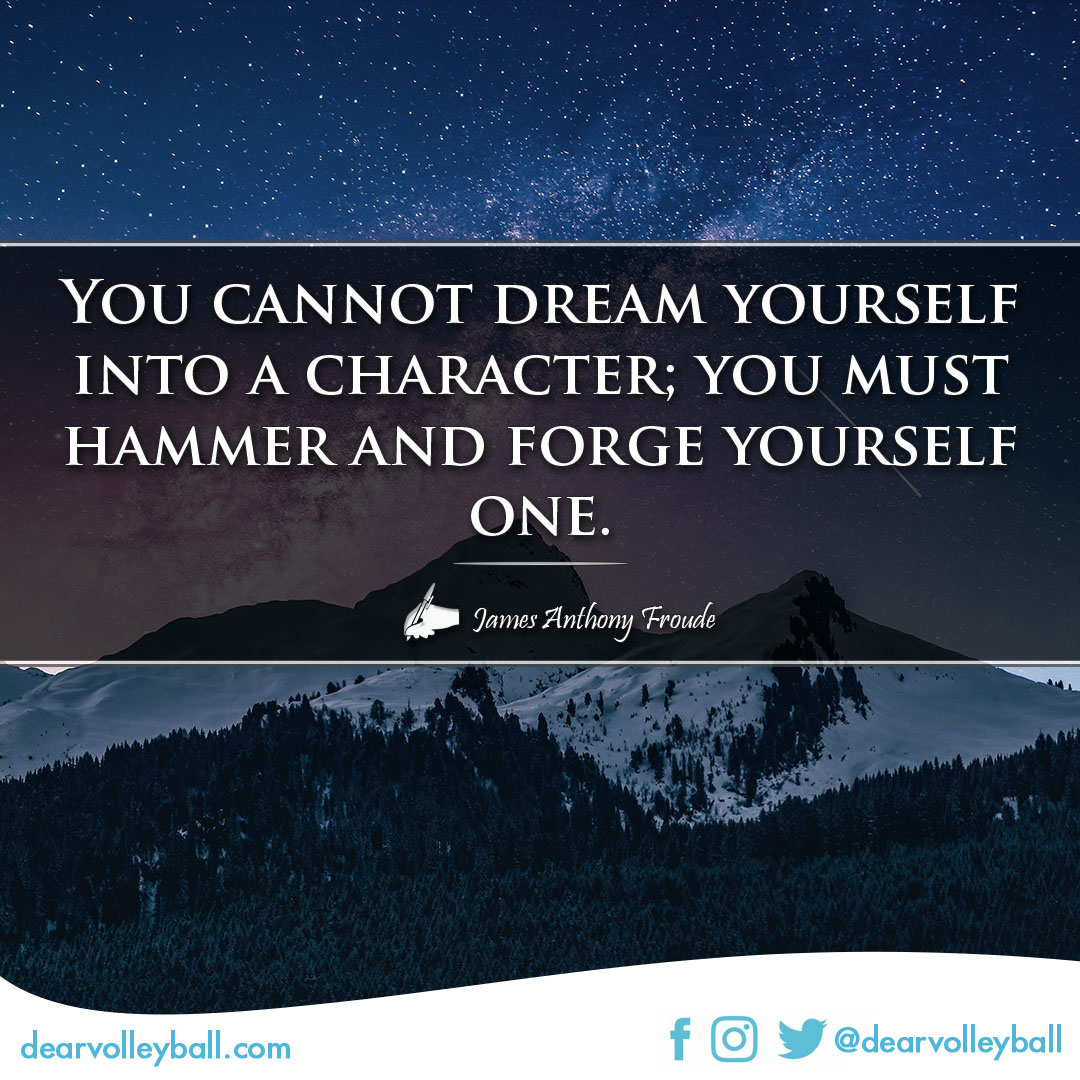 popular sayings and volleyball quotes. You cannot dream yourself into a character; you must hammer and forge yourself one.