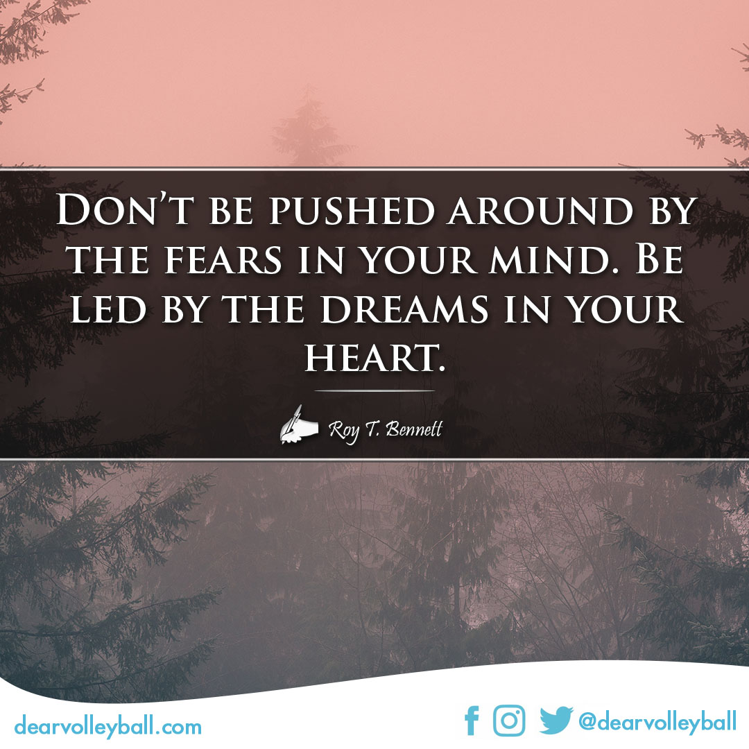 popular sayings and volleyball quotes. Don't be pushed around by the fears in your mind.  Be led by the dreams in your heart.