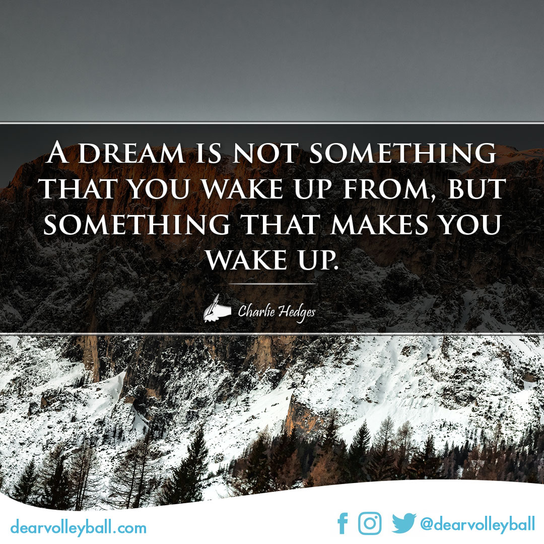 A dream is not something that you wake up from, but something that makes you wake up. power sayings and volleyball quotes