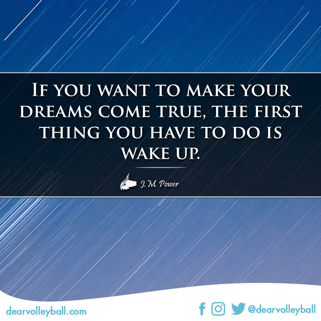 If you want to make your dreams come true, the first thing you have to do is wake up. volleyball quotes and sayings