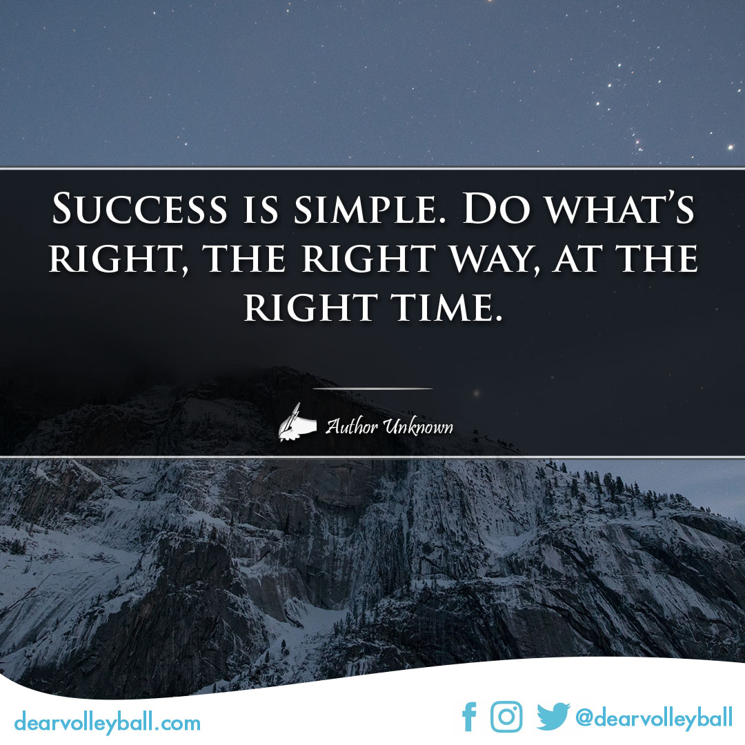Success is simple.                                                                        Do what's right, the right way, at the right time and more success quotes on DearVolleyball.com