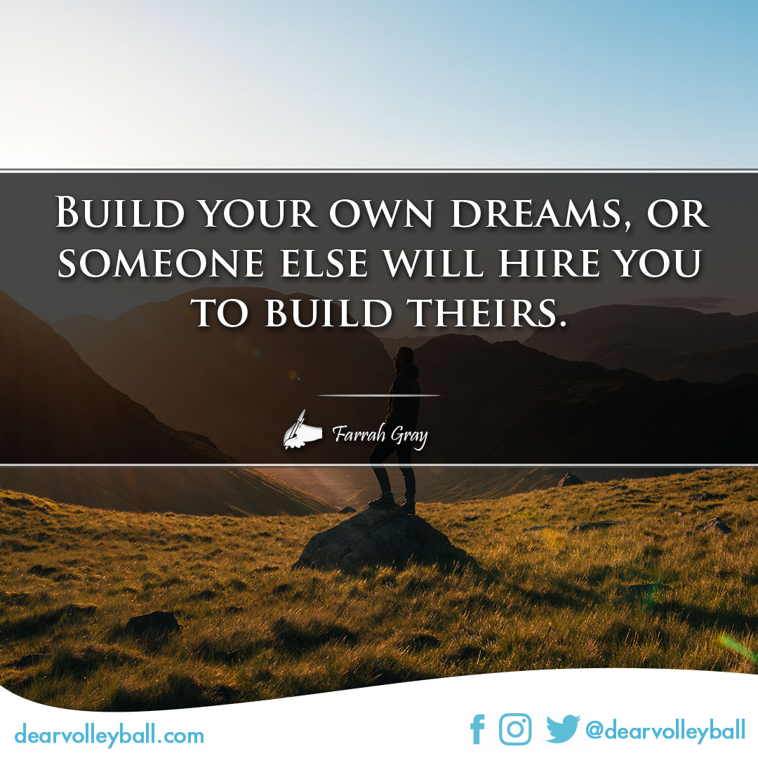 popular sayings an volleyball sayings. Build your own dreams or someone else will hire you to build theirs.