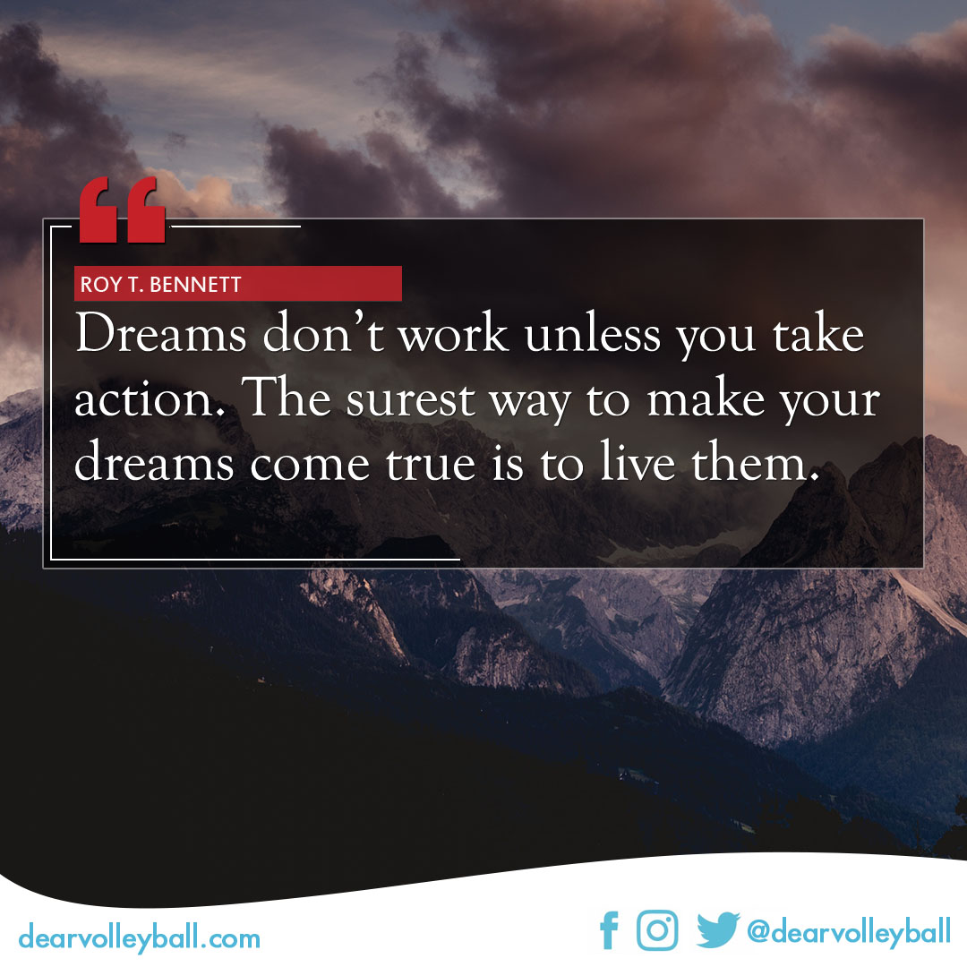 popular volleyball sayings. Dreams don't work unless you take action. The surest way to make your dreams come true is to live them.   -Roy T. Bennett