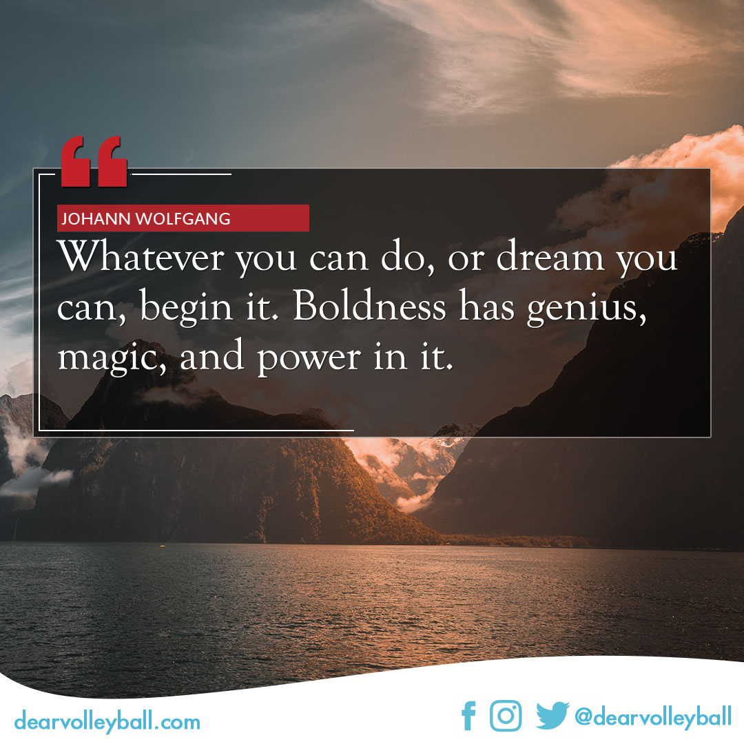 popular volleyball sayings. Whatever you can do or dream, you can begin it. Boldness has genius, magic and power in it.  -Johann Wolfgang