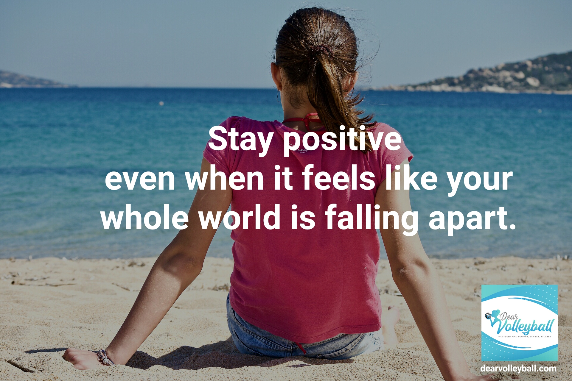 Stay positive even when your whole world is falling apart and other motivational volleyball quotes on Dear Volleyball.com