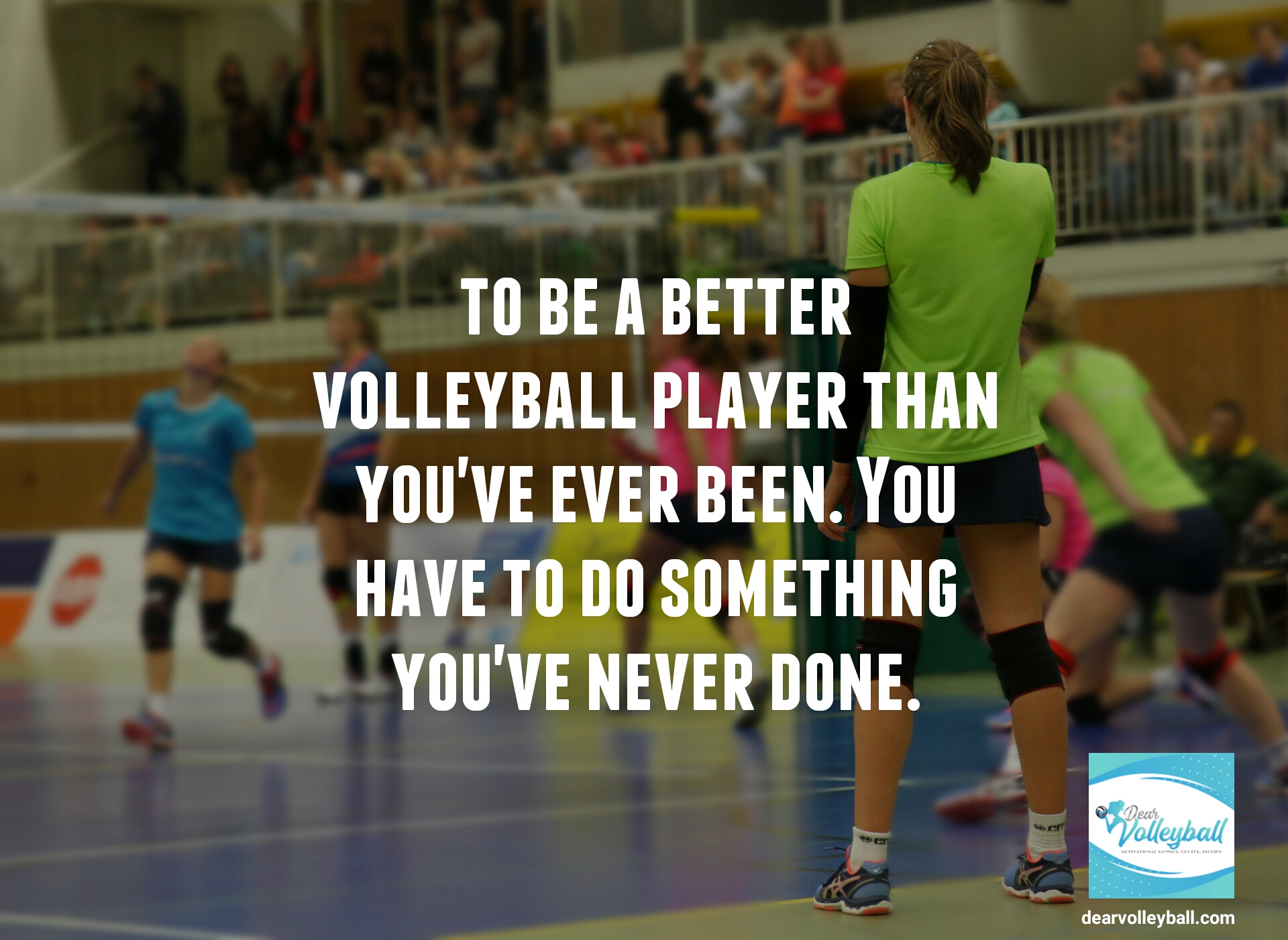 To be a better volleyball player than                                             you've ever been you have to do                                               something you've never done.