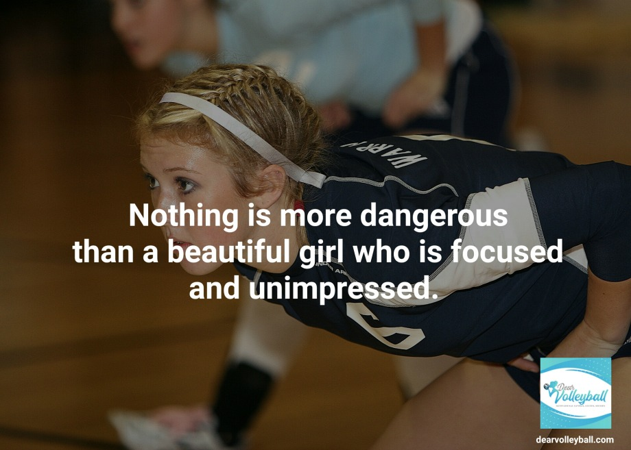 Nothing is more dangerous than a beautiful girl who is focused and unimpressed and 75 other volleyball inspirational quotes on Dear Volleyball.com